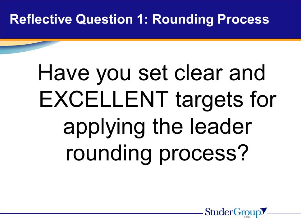Reflective Question 1: Rounding Process Have you set clear and EXCELLENT targets for applying the leader rounding process