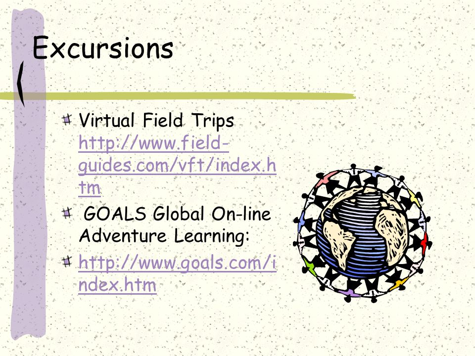 Excursions Virtual Field Trips http://www.field- guides.com/vft/index.h tm http://www.field- guides.com/vft/index.h tm GOALS Global On-line Adventure Learning: http://www.goals.com/i ndex.htm