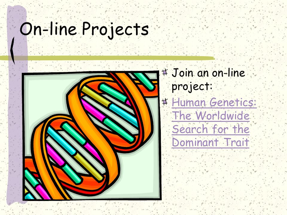 On-line Projects Join an on-line project: Human Genetics: The Worldwide Search for the Dominant Trait