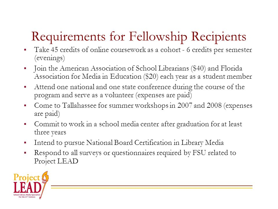 Requirements for Fellowship Recipients Take 45 credits of online coursework as a cohort - 6 credits per semester (evenings) Join the American Association of School Librarians ($40) and Florida Association for Media in Education ($20) each year as a student member Attend one national and one state conference during the course of the program and serve as a volunteer (expenses are paid) Come to Tallahassee for summer workshops in 2007 and 2008 (expenses are paid) Commit to work in a school media center after graduation for at least three years Intend to pursue National Board Certification in Library Media Respond to all surveys or questionnaires required by FSU related to Project LEAD