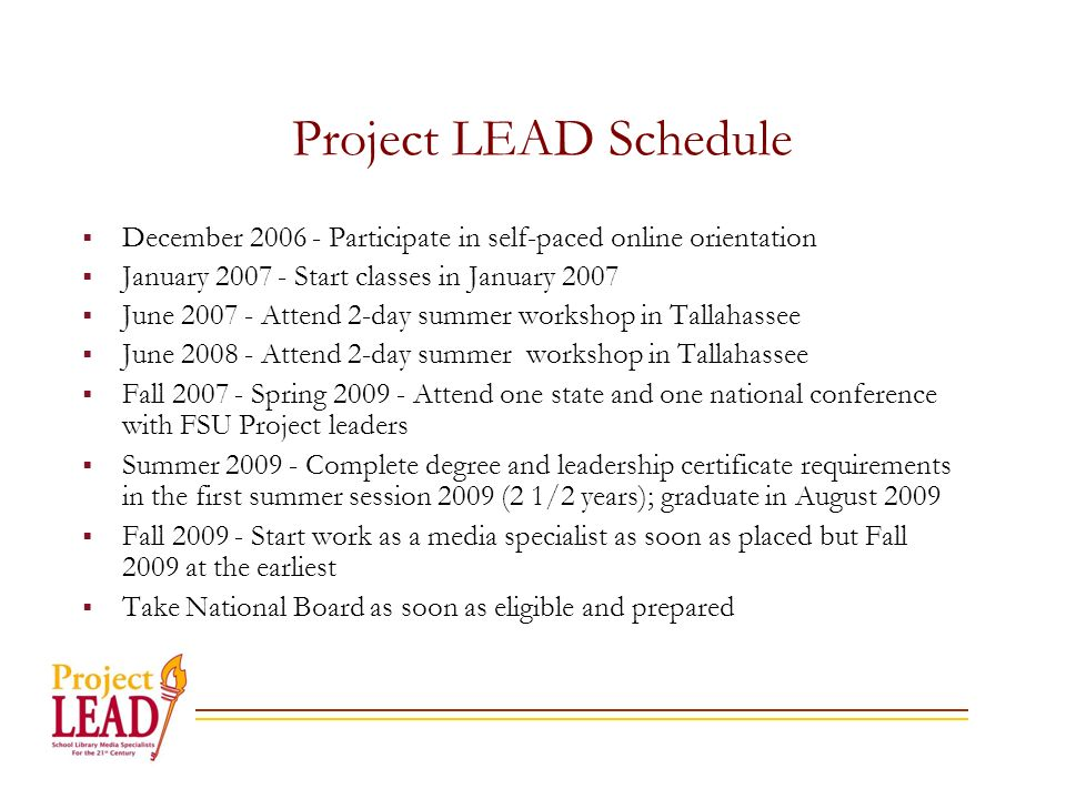 Project LEAD Schedule December Participate in self-paced online orientation January Start classes in January 2007 June Attend 2-day summer workshop in Tallahassee June Attend 2-day summer workshop in Tallahassee Fall Spring Attend one state and one national conference with FSU Project leaders Summer Complete degree and leadership certificate requirements in the first summer session 2009 (2 1/2 years); graduate in August 2009 Fall Start work as a media specialist as soon as placed but Fall 2009 at the earliest Take National Board as soon as eligible and prepared