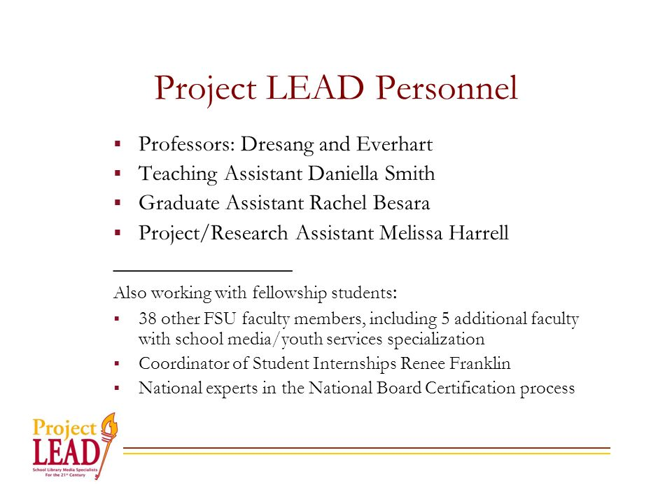 Project LEAD Personnel Professors: Dresang and Everhart Teaching Assistant Daniella Smith Graduate Assistant Rachel Besara Project/Research Assistant Melissa Harrell ________________ Also working with fellowship students : 38 other FSU faculty members, including 5 additional faculty with school media/youth services specialization Coordinator of Student Internships Renee Franklin National experts in the National Board Certification process