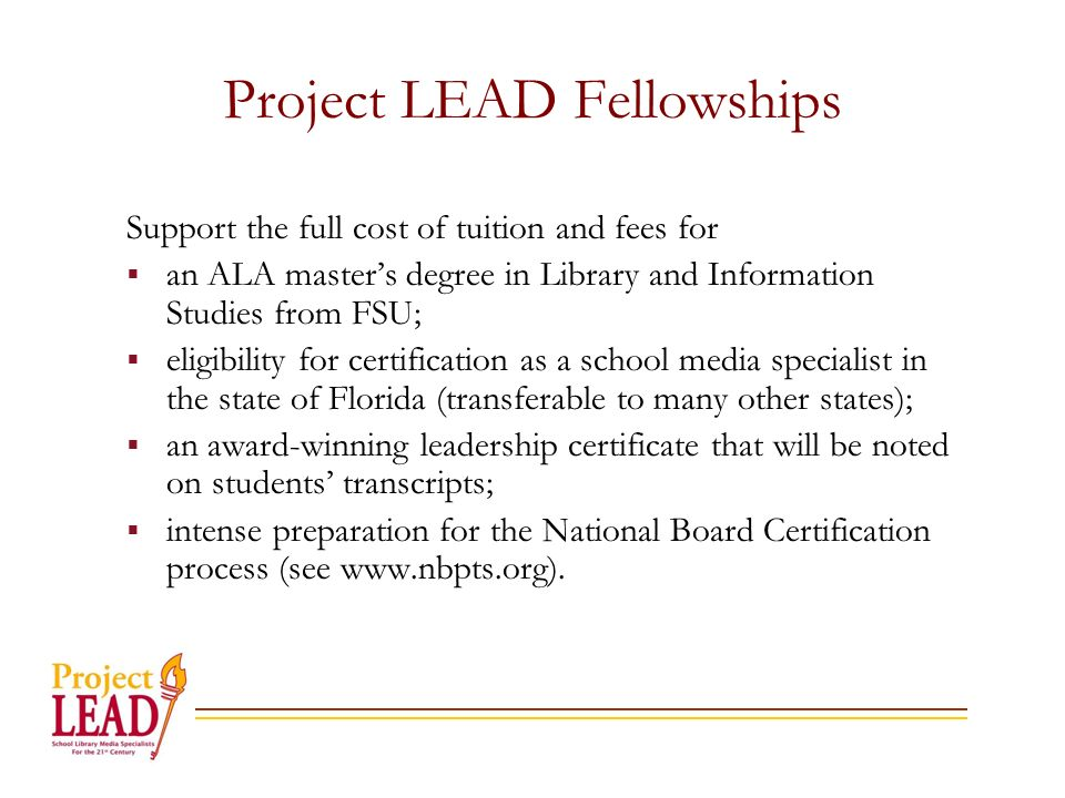 Project LEAD Fellowships Support the full cost of tuition and fees for an ALA masters degree in Library and Information Studies from FSU; eligibility for certification as a school media specialist in the state of Florida (transferable to many other states); an award-winning leadership certificate that will be noted on students transcripts; intense preparation for the National Board Certification process (see