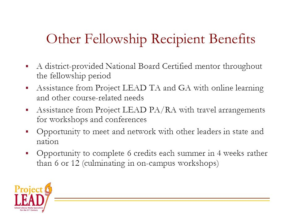 Other Fellowship Recipient Benefits A district-provided National Board Certified mentor throughout the fellowship period Assistance from Project LEAD TA and GA with online learning and other course-related needs Assistance from Project LEAD PA/RA with travel arrangements for workshops and conferences Opportunity to meet and network with other leaders in state and nation Opportunity to complete 6 credits each summer in 4 weeks rather than 6 or 12 (culminating in on-campus workshops)
