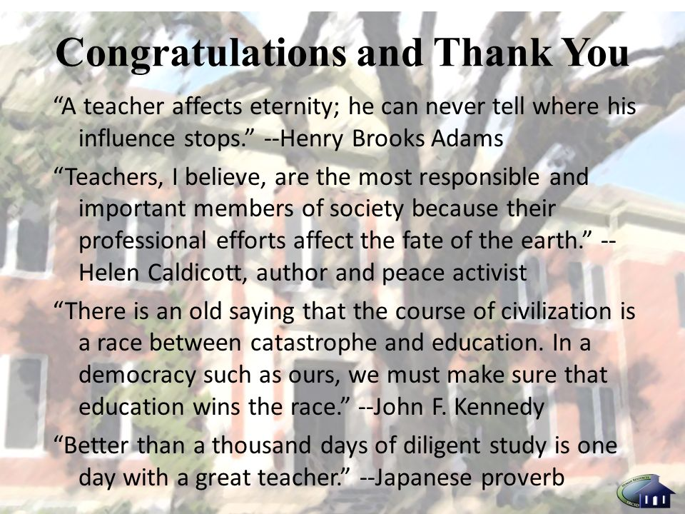 Congratulations and Thank You A teacher affects eternity; he can never tell where his influence stops.
