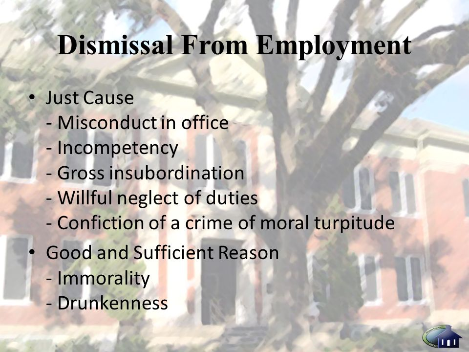 Dismissal From Employment Just Cause - Misconduct in office - Incompetency - Gross insubordination - Willful neglect of duties - Confiction of a crime of moral turpitude Good and Sufficient Reason - Immorality - Drunkenness