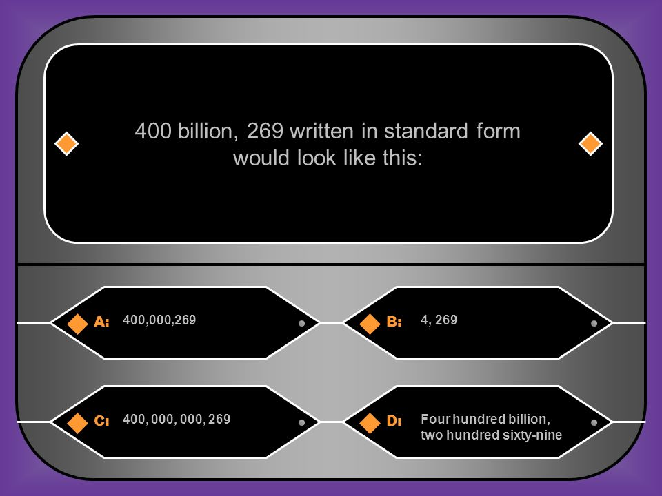 A:B: 400,000,2694, 269 400 billion, 269 written in standard form would look like this: C:D: 400, 000, 000, 269Four hundred billion, two hundred sixty-nine