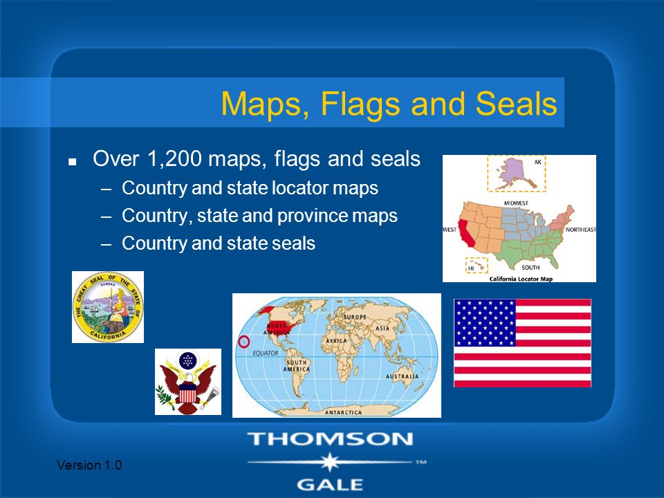 Version 1.0 Maps, Flags and Seals n Over 1,200 maps, flags and seals –Country and state locator maps –Country, state and province maps –Country and st