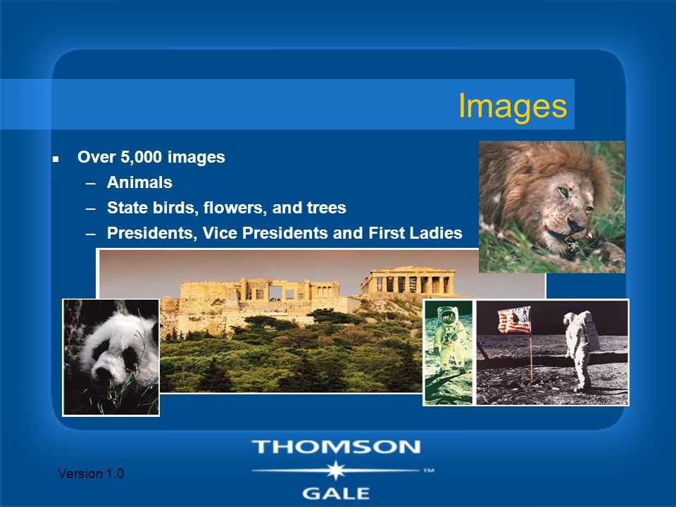 Version 1.0 Images n Over 5,000 images –Animals –State birds, flowers, and trees –Presidents, Vice Presidents and First Ladies