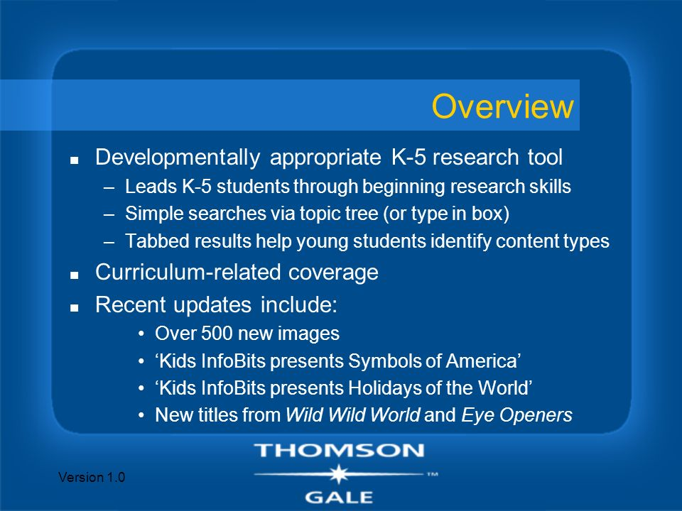 Version 1.0 Overview n Developmentally appropriate K-5 research tool –Leads K-5 students through beginning research skills –Simple searches via topic tree (or type in box) –Tabbed results help young students identify content types n Curriculum-related coverage n Recent updates include: Over 500 new images Kids InfoBits presents Symbols of America Kids InfoBits presents Holidays of the World New titles from Wild Wild World and Eye Openers