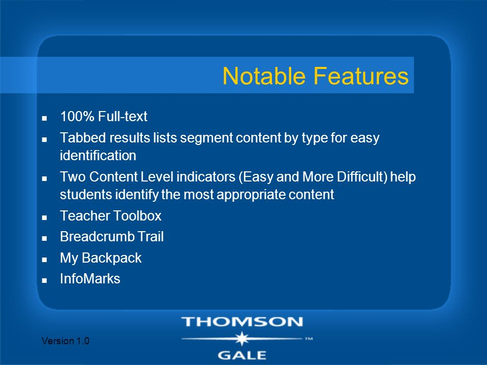 Version 1.0 Notable Features n 100% Full-text n Tabbed results lists segment content by type for easy identification n Two Content Level indicators (Easy and More Difficult) help students identify the most appropriate content n Teacher Toolbox n Breadcrumb Trail n My Backpack n InfoMarks