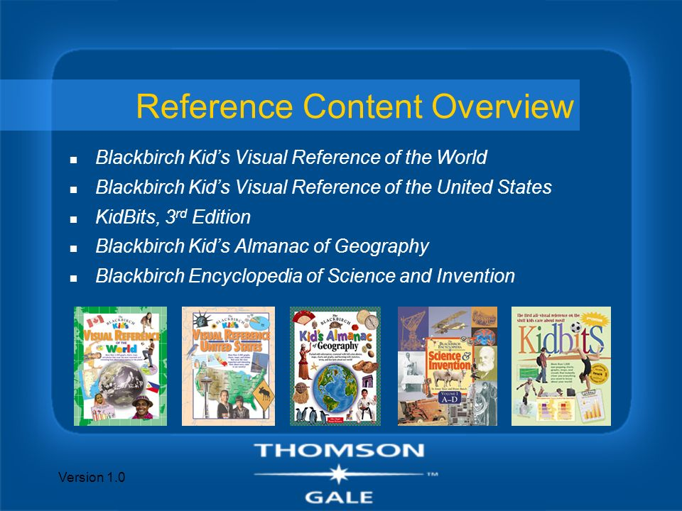 Version 1.0 Reference Content Overview n Blackbirch Kids Visual Reference of the World n Blackbirch Kids Visual Reference of the United States n KidBits, 3 rd Edition n Blackbirch Kids Almanac of Geography n Blackbirch Encyclopedia of Science and Invention