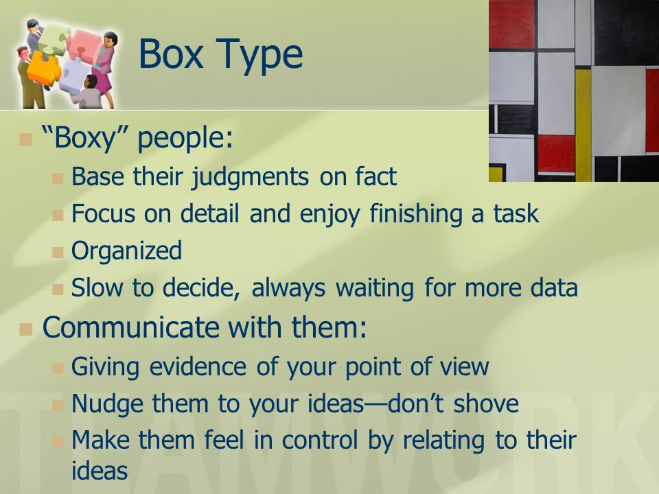 Box Type Boxy people: Base their judgments on fact Focus on detail and enjoy finishing a task Organized Slow to decide, always waiting for more data C