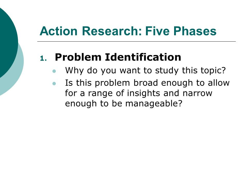 Action Research: Five Phases 1. Problem Identification Why do you want to study this topic.