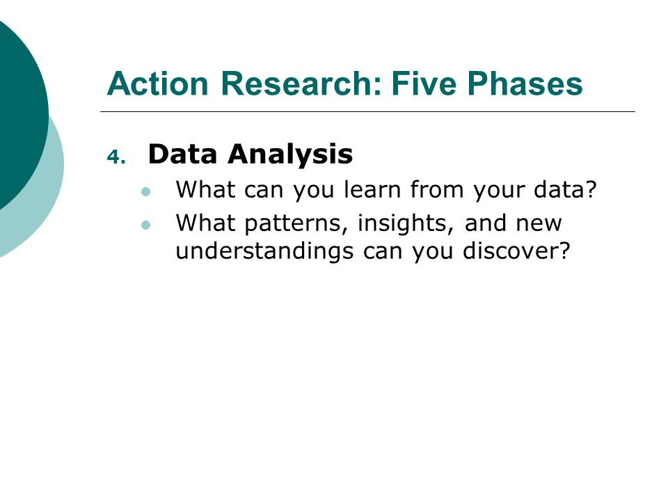 Action Research: Five Phases 4. Data Analysis What can you learn from your data.