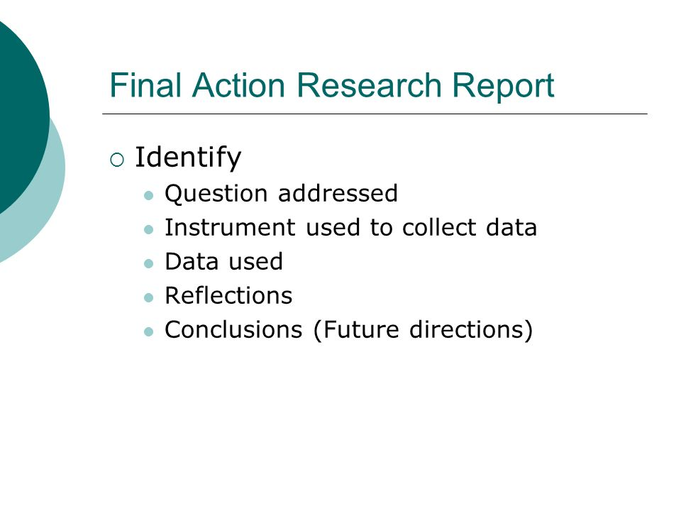 Final Action Research Report Identify Question addressed Instrument used to collect data Data used Reflections Conclusions (Future directions)
