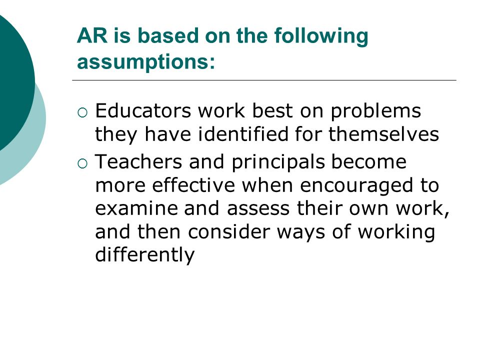 AR is based on the following assumptions: Educators work best on problems they have identified for themselves Teachers and principals become more effective when encouraged to examine and assess their own work, and then consider ways of working differently