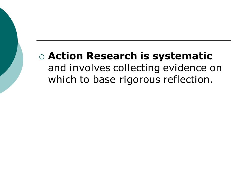 Action Research is systematic and involves collecting evidence on which to base rigorous reflection.