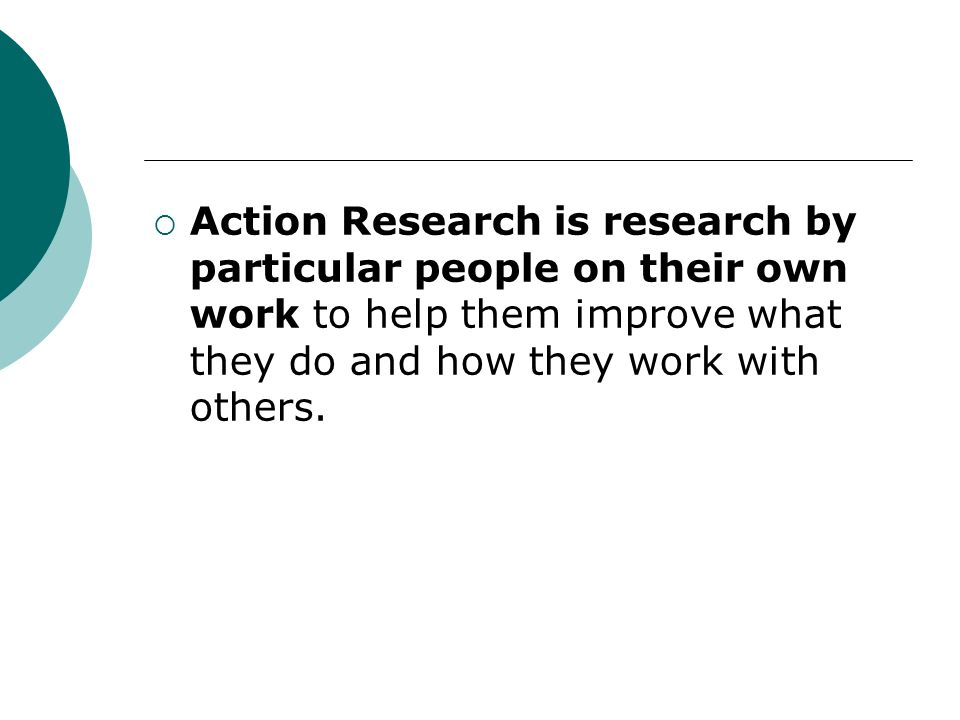 Action Research is research by particular people on their own work to help them improve what they do and how they work with others.