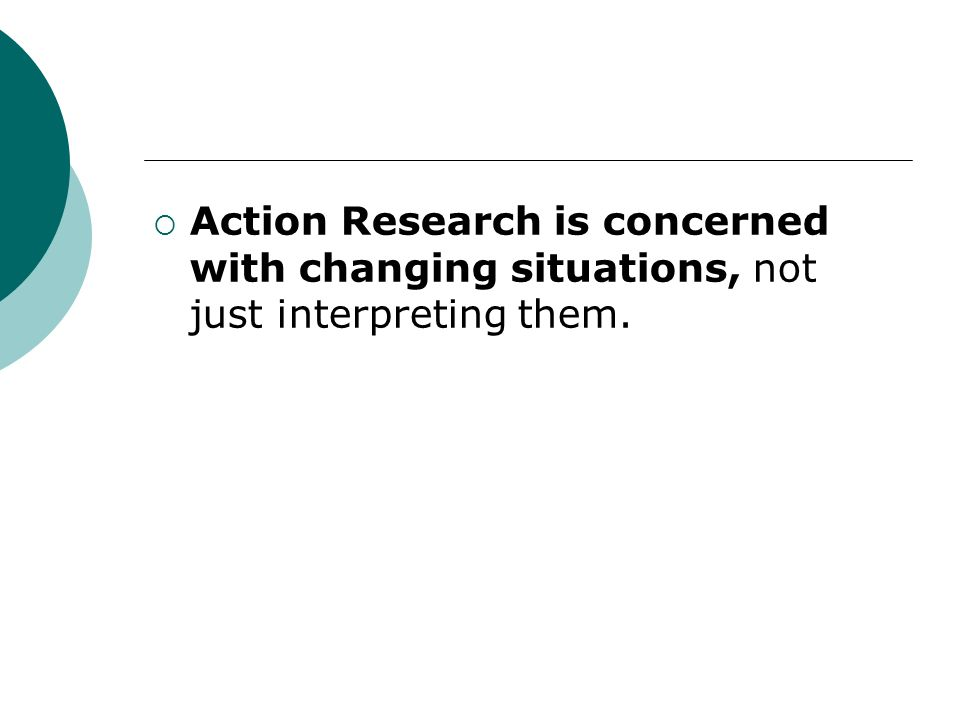 Action Research is concerned with changing situations, not just interpreting them.