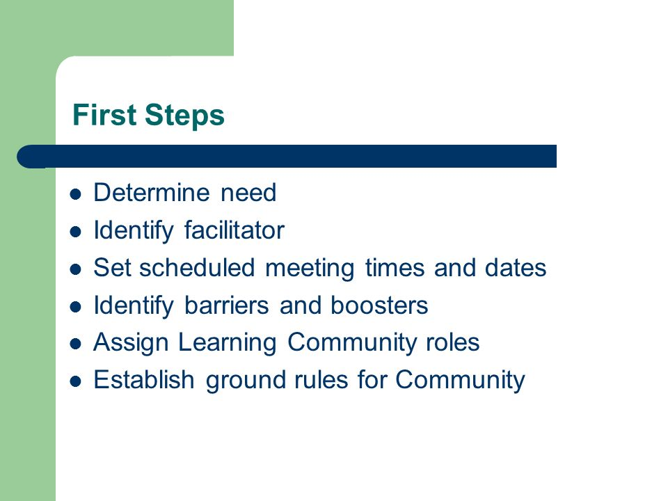 Determine need Identify facilitator Set scheduled meeting times and dates Identify barriers and boosters Assign Learning Community roles Establish ground rules for Community First Steps