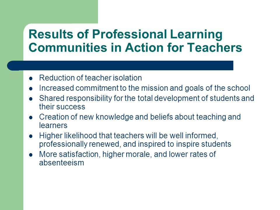 Results of Professional Learning Communities in Action for Teachers Reduction of teacher isolation Increased commitment to the mission and goals of the school Shared responsibility for the total development of students and their success Creation of new knowledge and beliefs about teaching and learners Higher likelihood that teachers will be well informed, professionally renewed, and inspired to inspire students More satisfaction, higher morale, and lower rates of absenteeism