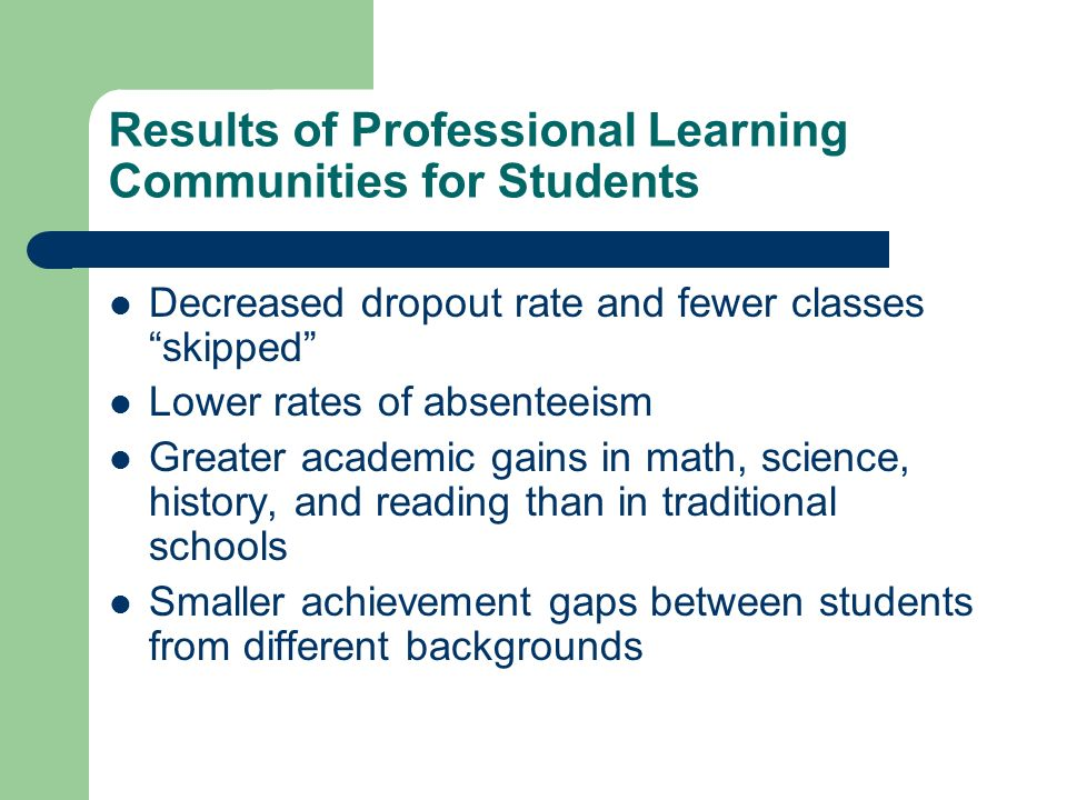 Results of Professional Learning Communities for Students Decreased dropout rate and fewer classes skipped Lower rates of absenteeism Greater academic gains in math, science, history, and reading than in traditional schools Smaller achievement gaps between students from different backgrounds