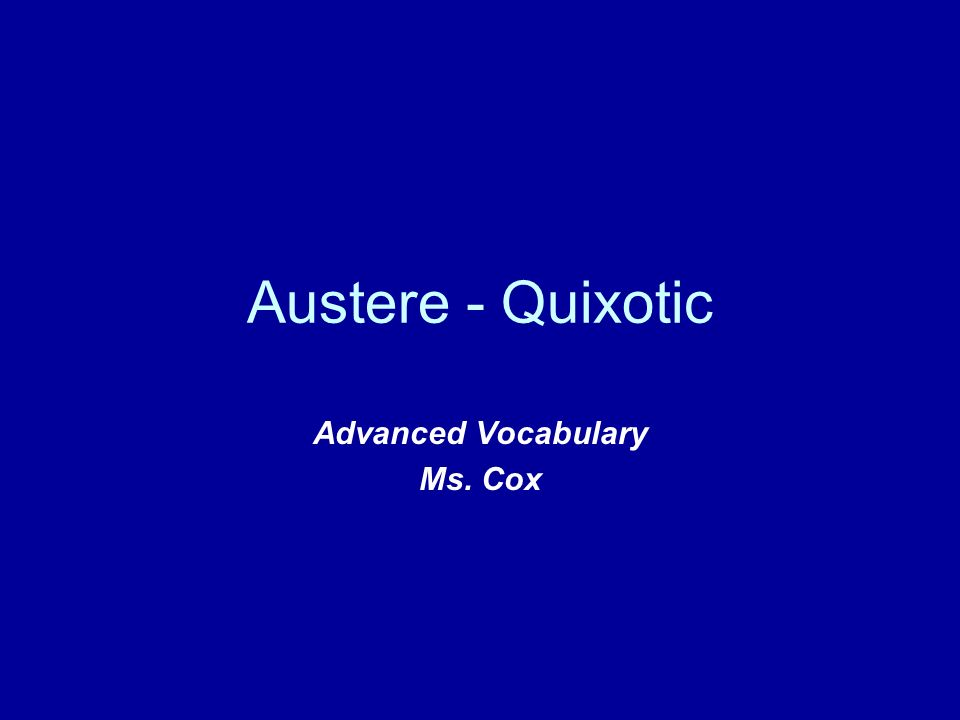 Austere - Quixotic Advanced Vocabulary Ms. Cox