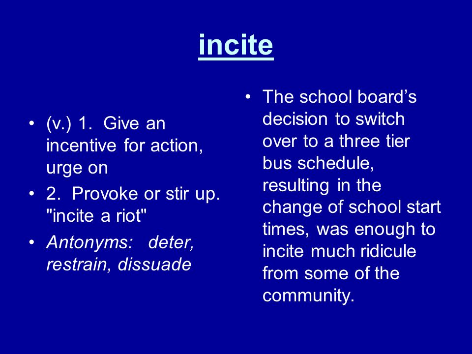 incite (v.) 1. Give an incentive for action, urge on 2. Provoke or stir up.