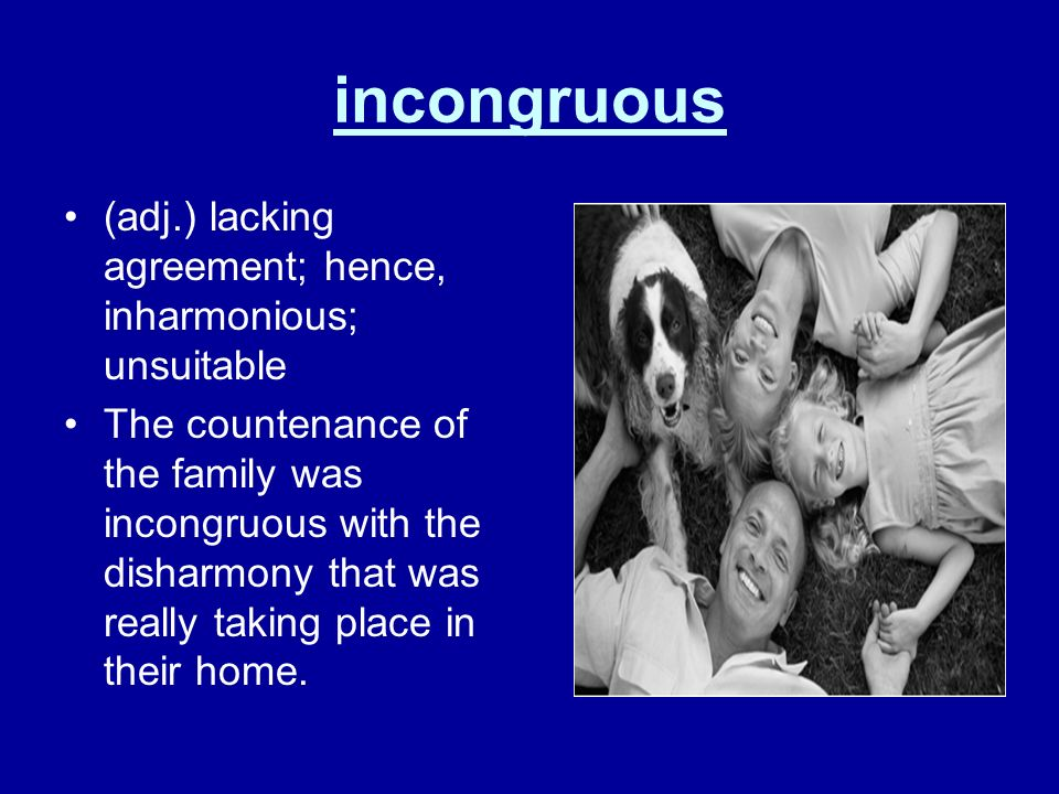incongruous (adj.) lacking agreement; hence, inharmonious; unsuitable The countenance of the family was incongruous with the disharmony that was reall