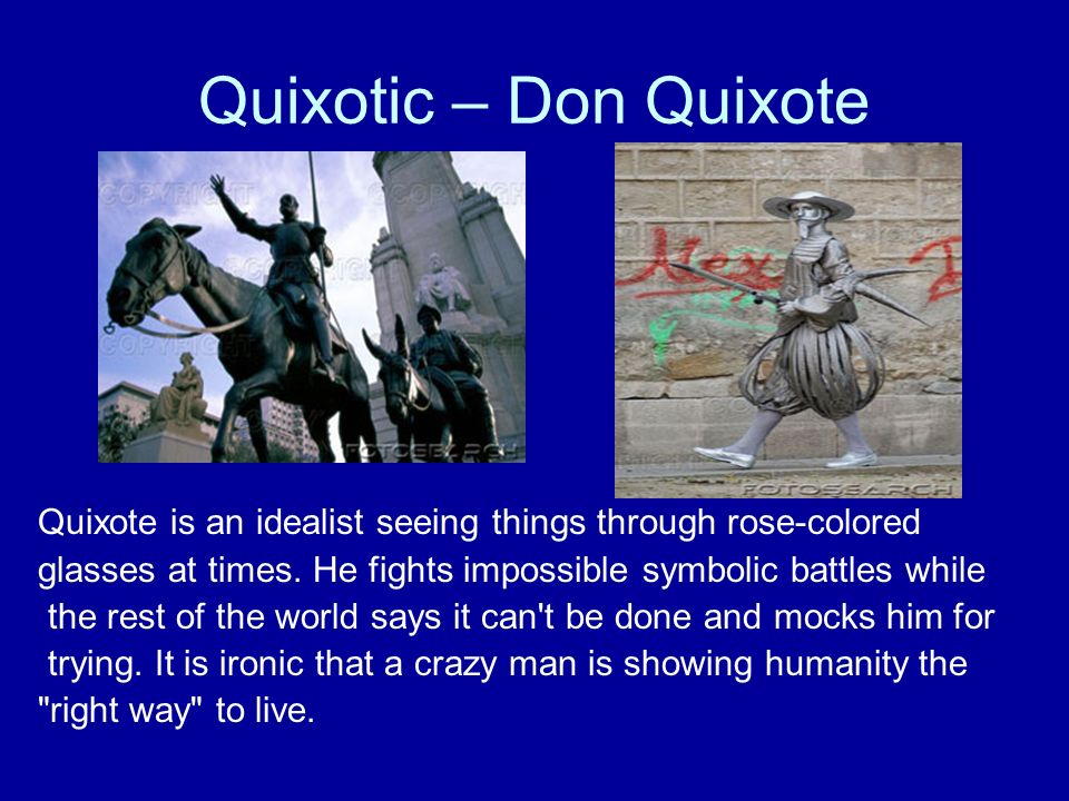 Quixotic – Don Quixote Quixote is an idealist seeing things through rose-colored glasses at times. He fights impossible symbolic battles while the res