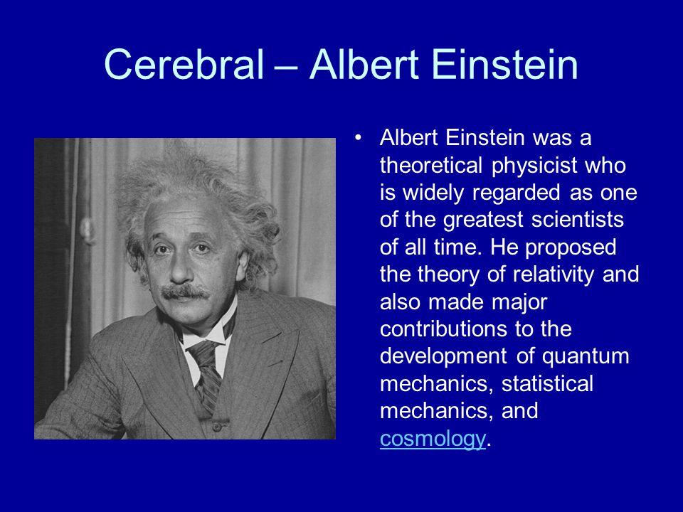 Cerebral – Albert Einstein Albert Einstein was a theoretical physicist who is widely regarded as one of the greatest scientists of all time. He propos