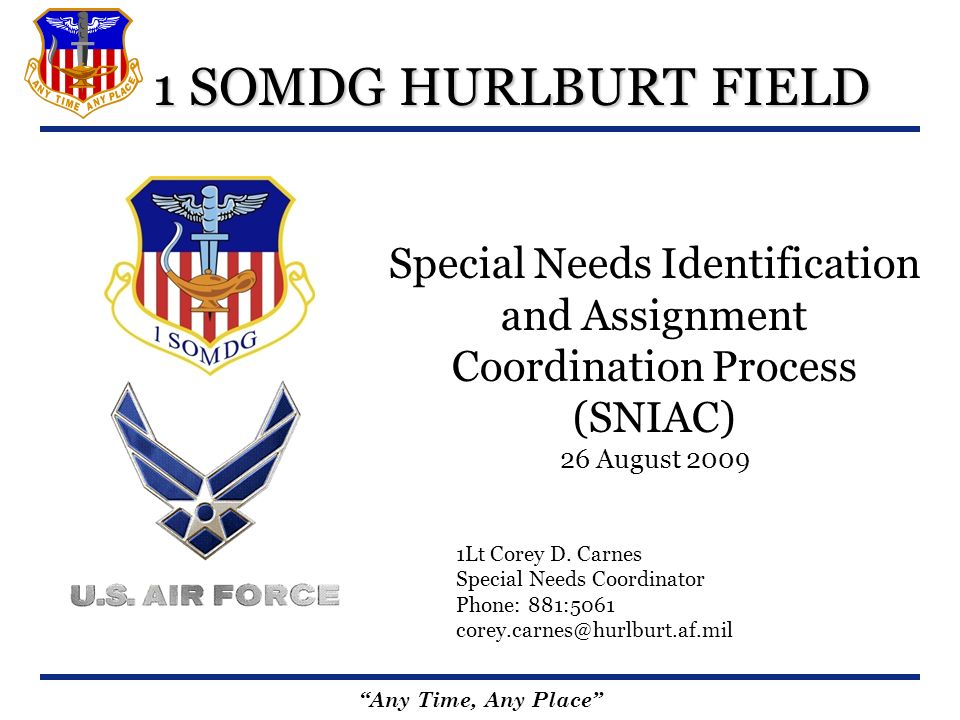 Any Time, Any Place 1 SOMDG HURLBURT FIELD Special Needs Identification and Assignment Coordination Process (SNIAC) 26 August 2009 1Lt Corey D. Carnes