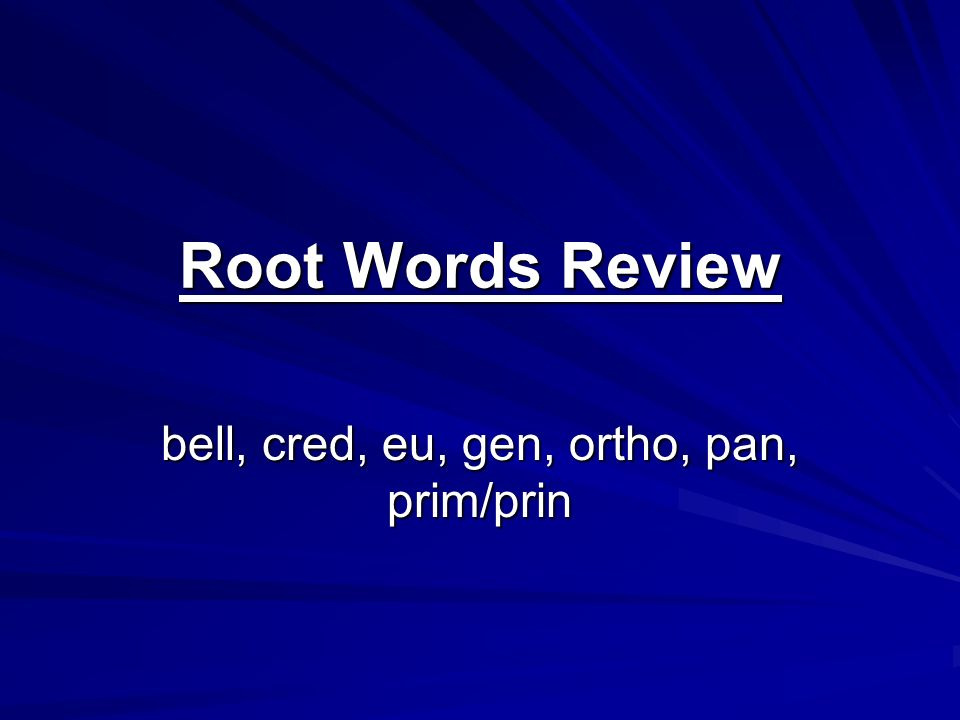 Root Words Review bell, cred, eu, gen, ortho, pan, prim/prin