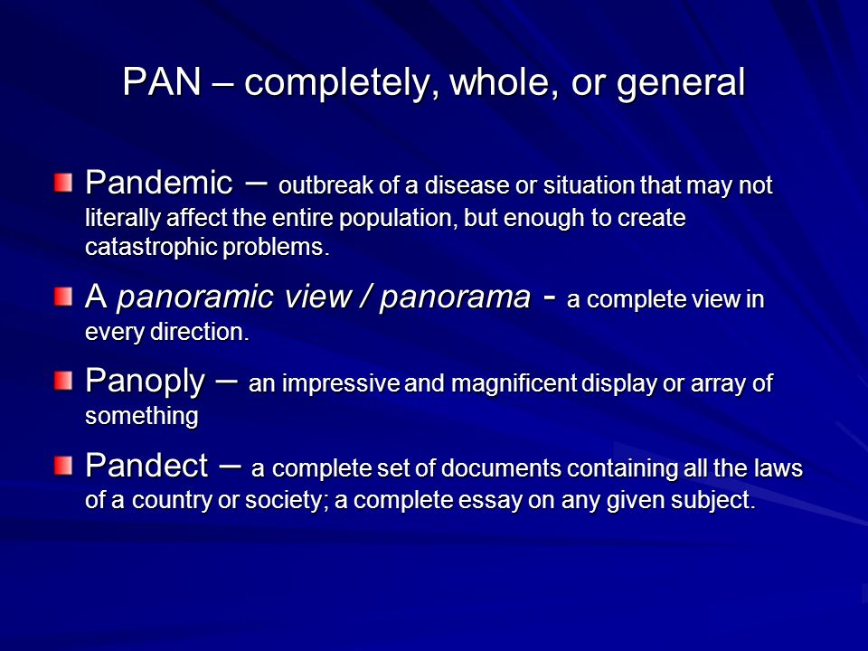 PAN – completely, whole, or general Pandemic – outbreak of a disease or situation that may not literally affect the entire population, but enough to create catastrophic problems.