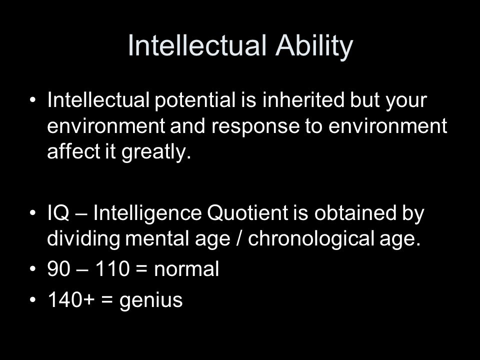 Intellectual Ability Intellectual potential is inherited but your environment and response to environment affect it greatly. IQ – Intelligence Quotien