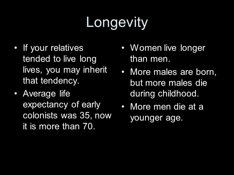 Longevity If your relatives tended to live long lives, you may inherit that tendency.