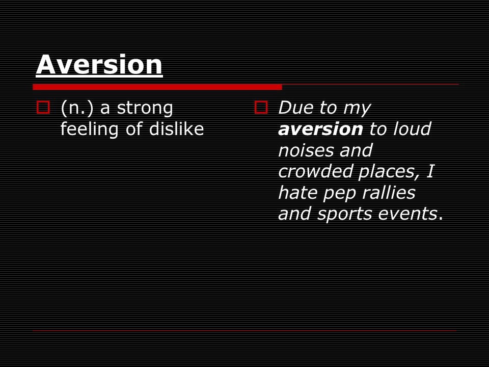 Aversion (n.) a strong feeling of dislike Due to my aversion to loud noises and crowded places, I hate pep rallies and sports events.