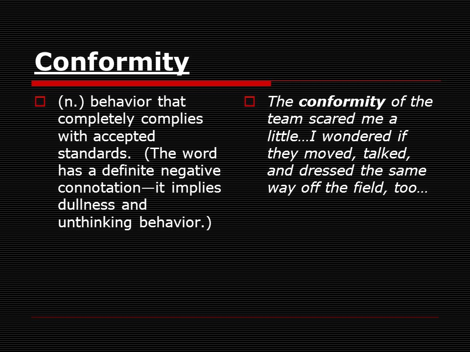 Conformity (n.) behavior that completely complies with accepted standards. (The word has a definite negative connotationit implies dullness and unthin