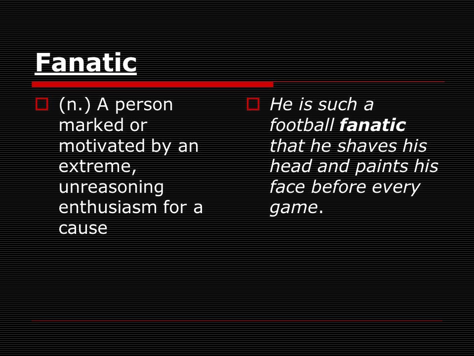 Fanatic (n.) A person marked or motivated by an extreme, unreasoning enthusiasm for a cause He is such a football fanatic that he shaves his head and