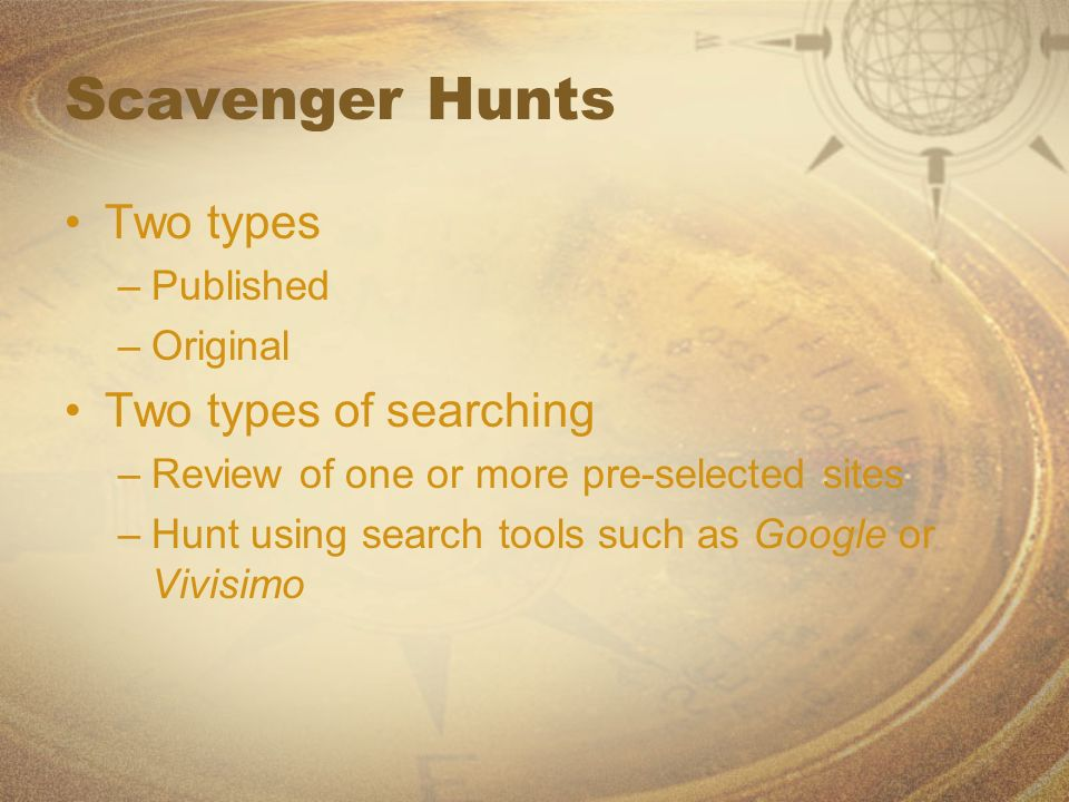 Scavenger Hunts Two types –Published –Original Two types of searching –Review of one or more pre-selected sites –Hunt using search tools such as Googl