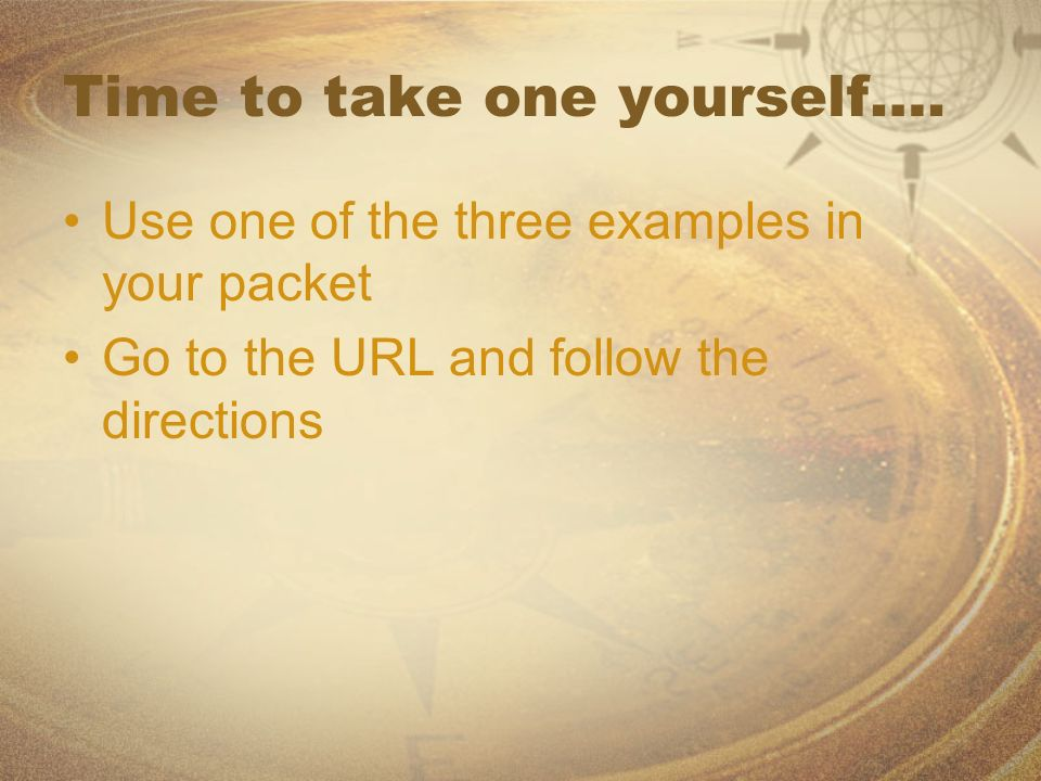 Time to take one yourself…. Use one of the three examples in your packet Go to the URL and follow the directions