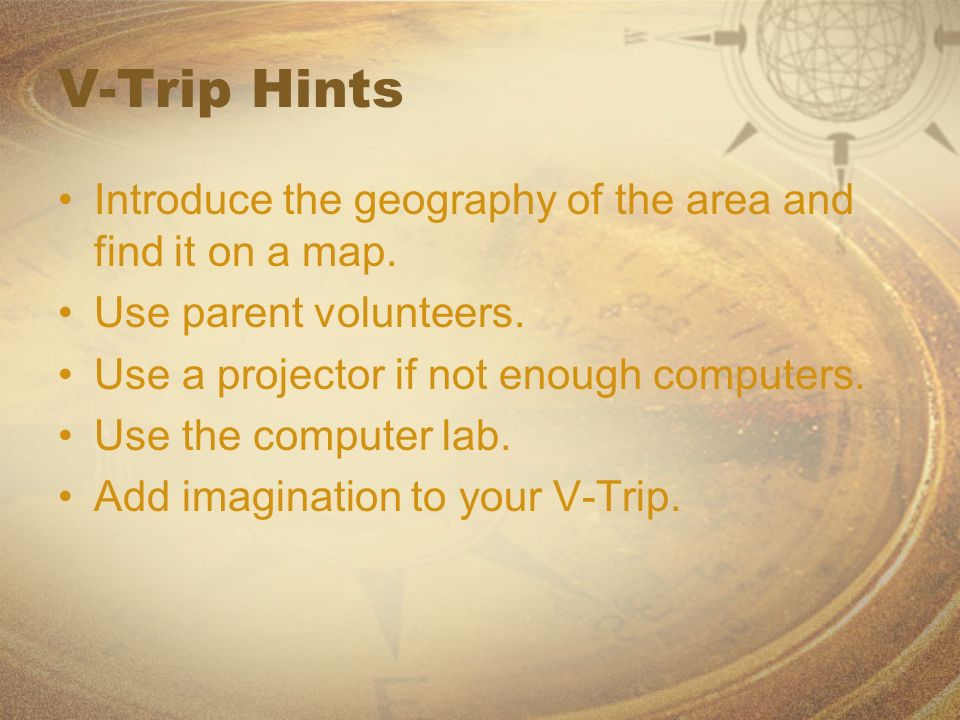 V-Trip Hints Introduce the geography of the area and find it on a map. Use parent volunteers. Use a projector if not enough computers. Use the compute
