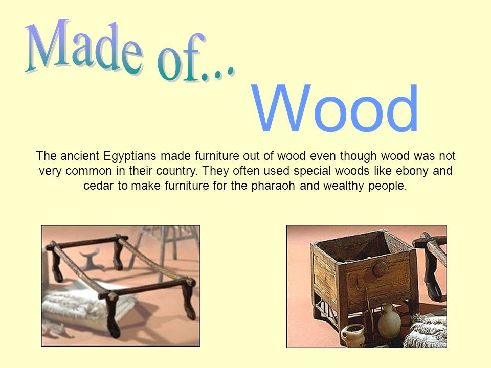 The ancient Egyptians made furniture out of wood even though wood was not very common in their country.