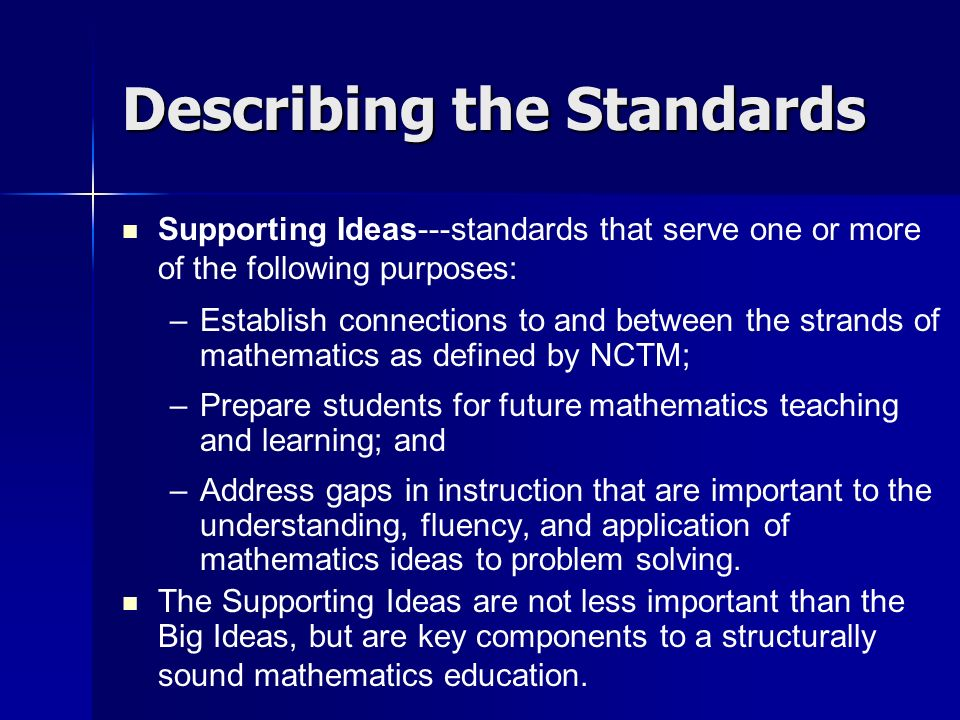 Describing the Standards Supporting Ideas---standards that serve one or more of the following purposes: – –Establish connections to and between the strands of mathematics as defined by NCTM; – –Prepare students for future mathematics teaching and learning; and – –Address gaps in instruction that are important to the understanding, fluency, and application of mathematics ideas to problem solving.
