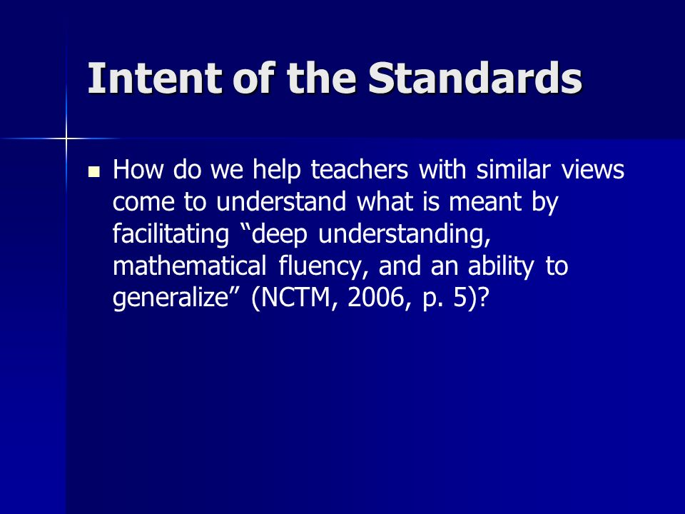 Intent of the Standards How do we help teachers with similar views come to understand what is meant by facilitating deep understanding, mathematical fluency, and an ability to generalize (NCTM, 2006, p.