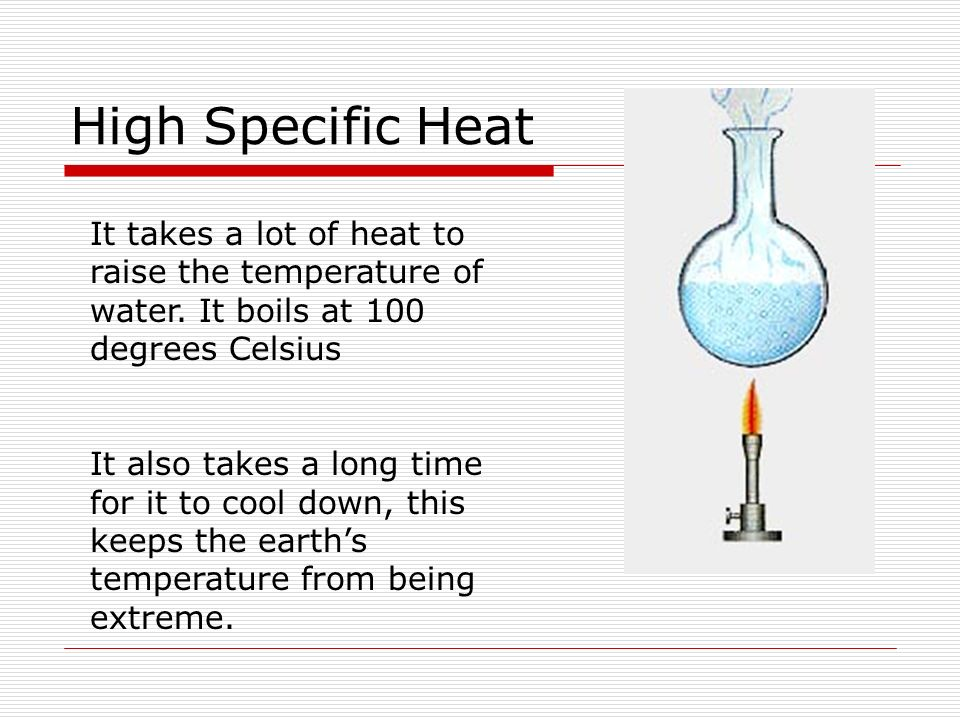 High Specific Heat It takes a lot of heat to raise the temperature of water. It boils at 100 degrees Celsius It also takes a long time for it to cool
