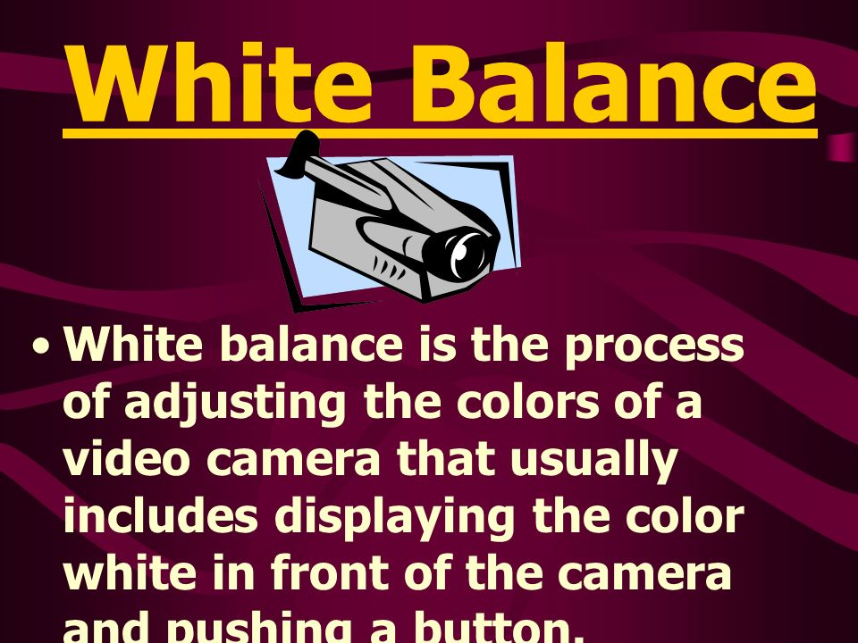 White Balance White balance is the process of adjusting the colors of a video camera that usually includes displaying the color white in front of the camera and pushing a button.