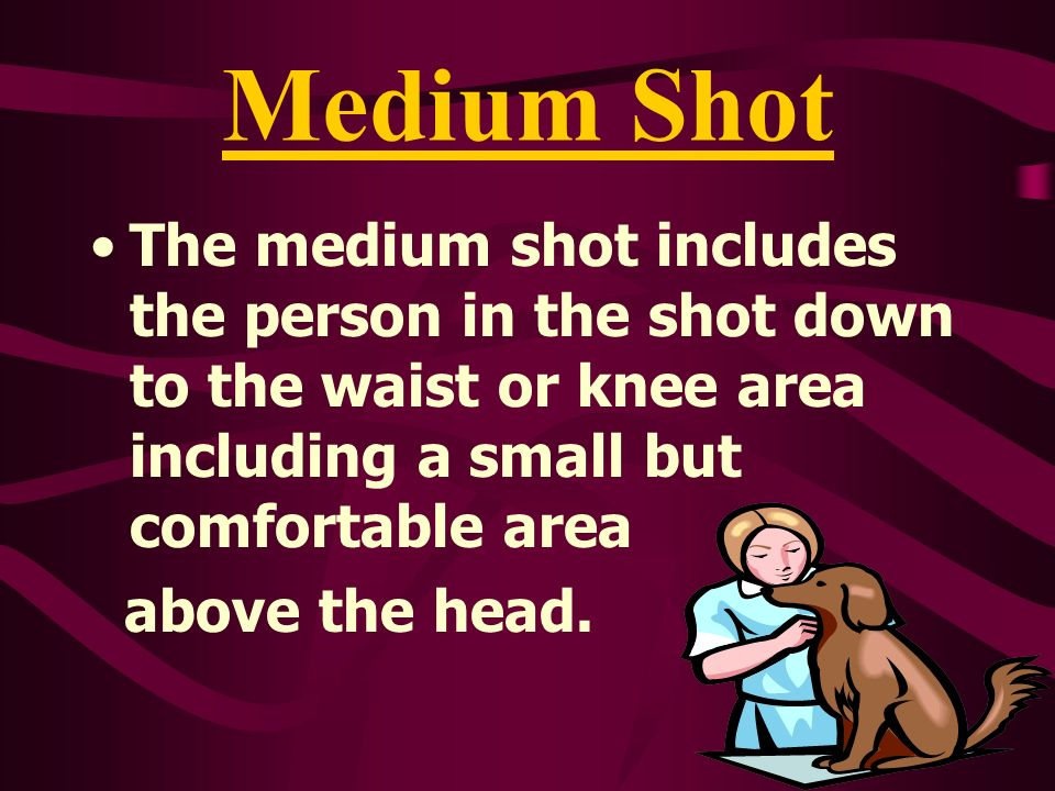 Medium Shot The medium shot includes the person in the shot down to the waist or knee area including a small but comfortable area above the head.