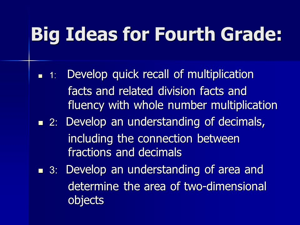 Big Ideas for Fourth Grade: 1: Develop quick recall of multiplication 1: Develop quick recall of multiplication facts and related division facts and fluency with whole number multiplication 2: Develop an understanding of decimals, 2: Develop an understanding of decimals, including the connection between fractions and decimals 3: Develop an understanding of area and 3: Develop an understanding of area and determine the area of two-dimensional objects